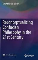 Reconceptualizing Confucian Philosophy in the 21st Century by Xinzhong Yao