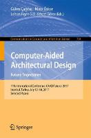 Computer-Aided Architectural Design. Future Trajectories 17th International Conference, CAAD Futures 2017, Istanbul, Turkey, July 12-14, 2017, Selected Papers by Gulen Cagdas
