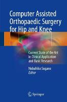 Computer Assisted Orthopaedic Surgery for Hip and Knee Current State of the Art in Clinical Application and Basic Research by Nobuhiko Sugano