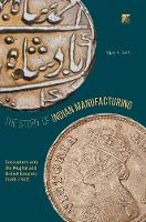 The Story of Indian Manufacturing Encounters with the Mughal and British Empires (1498 -1947) by Vijay K. Seth
