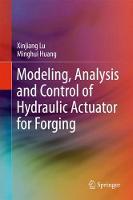 Modeling, Analysis and Control of Hydraulic Actuator for Forging by XinJiang Lu, Minghui Huang