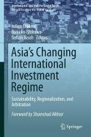 Asia's Changing International Investment Regime Sustainability, Regionalization, and Arbitration by Shamshad Akhtar