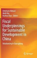 Fiscal Underpinnings for Sustainable Development in China Rebalancing in Guangdong by Ehtisham Ahmad