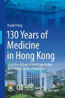 130 Years of Medicine in Hong Kong From the College of Medicine for Chinese to the Li Ka Shing Faculty of Medicine by Frank Ching