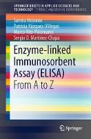 Enzyme-linked Immunosorbent Assay (ELISA) From A to Z by Samira Hosseini, Patricia Vazquez-Villegas, Marco Rito-Palomares, Sergio O. Martinez-Chapa