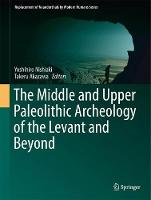 The Middle and Upper Paleolithic Archeology of the Levant and Beyond by Yoshihiro Nishiaki