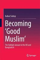Becoming `Good Muslim' The Tablighi Jamaat in the UK and Bangladesh by Bulbul Siddiqi