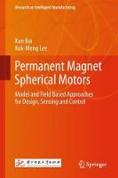 Permanent Magnet Spherical Motors Model and Field Based Approaches for Design, Sensing and Control by Kun Bai, Kok-Meng Lee