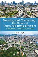 Housing And Commuting: The Theory Of Urban Residential Structure - A Textbook In Urban Economics by John (Syracuse Univ, Usa) Yinger