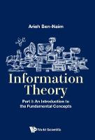 Information Theory - Part I: An Introduction To The Fundamental Concepts by Arieh Ben-Naim