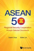 Asean 50: Regional Security Cooperation Through Selected Documents by Daniel Wei Boon (Ntu, S'pore) Chua, Eddie Meng Chong (Ntu, S'pore) Lim