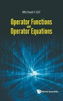 Operator Functions And Operator Equations by Michael (Ben Gurion Univ Of The Negev, Israel) Gil