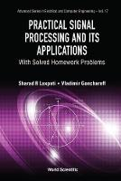 Practical Signal Processing And Its Applications: With Solved Homework Problems by Sharad R (The Univ Of Illinois At Chicago, Usa) Laxpati, Vladimir (The Univ Of Illinois At Chicago, Usa) Goncharoff