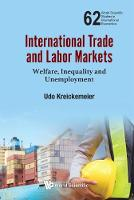 International Trade And Labor Markets: Welfare, Inequality, And Unemployment by Udo (Technische Univ Dresden, Germany) Kreickemeier
