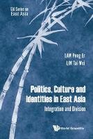Politics, Culture And Identities In East Asia: Integration And Division by Tai-Wei (S'pore Univ Of Social Sciences & East Asian Inst, Nus, S'pore) Lim