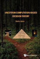 Uncertain Computation-based Decision Theory by Rafig Aziz (Azerbaijan State Oil & Industry Univ, Azerbaijan) Aliev