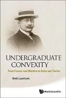 Undergraduate Convexity: From Fourier And Motzkin To Kuhn And Tucker by Niels (Aarhus Univ, Denmark) Lauritzen