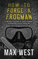 How to Forge a Frogman A Recruit's Account of Basic Training in Singapore's Naval Diving Unit by Max West