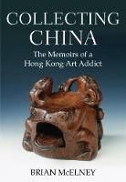 Collecting China The Memoirs of a Hong Kong Art Addict by Brian McElney