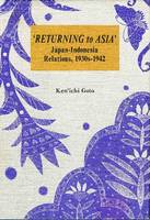 Returning to Asia' Japan-Indonesia Relations, 19302-1942 by Ken'ichi Goto