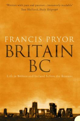 Britain BC Life in Britain and Ireland Before the Romans by Francis Pryor