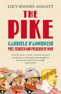 The Pike Gabriele D'Annunzio, Poet, Seducer and Preacher of War by Lucy Hughes-Hallett