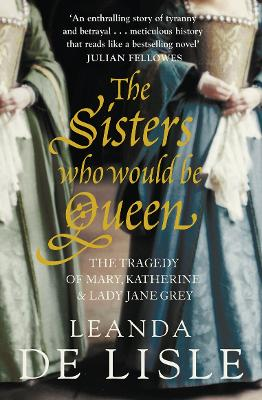 The Sisters Who Would Be Queen The Tragedy of Mary, Katherine and Lady Jane Grey by Leanda de Lisle