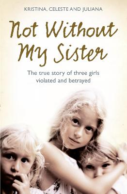 Not Without My Sister The True Story of Three Girls Violated and Betrayed by Those They Trusted by Kristina Jones, Celeste Jones, Juliana Buhring