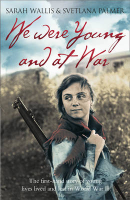 We Were Young and at War The First-Hand Story of Young Lives Lived and Lost in World War II by Sarah Wallis, Svetlana Palmer