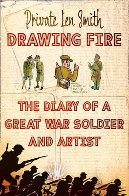 Drawing Fire The Diary of a Great War Soldier and Artist by Len Smith