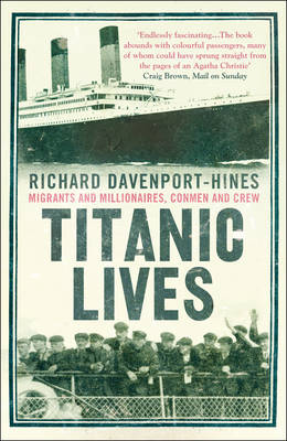 Titanic Lives Migrants and Millionaires, Conmen and Crew by Richard Davenport-Hines