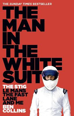 The Man in the White Suit The Stig, Le Mans, the Fast Lane and Me by Ben Collins