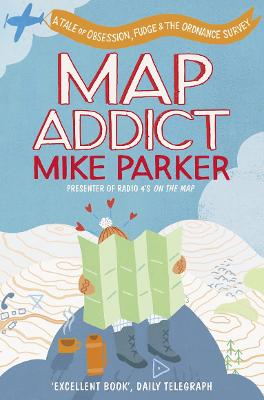 Map Addict A Tale of Obsession, Fudge & the Ordnance Survey by Mike Parker