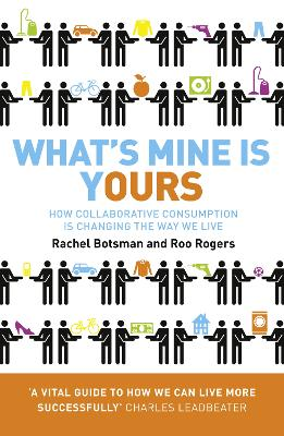 What's Mine is Yours How Collaborative Consumption is Changing the Way We Live by Rachel Botsman, Roo Rogers