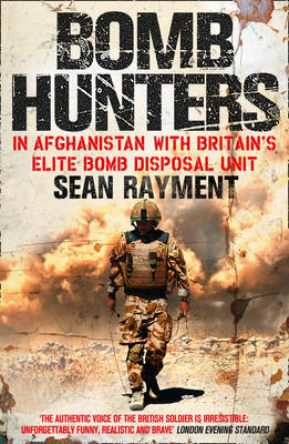 Bomb Hunters In Afghanistan with Britain's Elite Bomb Disposal Unit by Sean Rayment