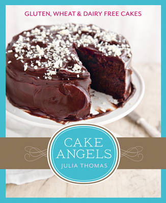 Cake Angels : Amazing Gluten, Wheat and Dairy Free Cakes by Julia Thomas