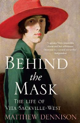 Behind the Mask The Life of Vita Sackville-West by Matthew Dennison