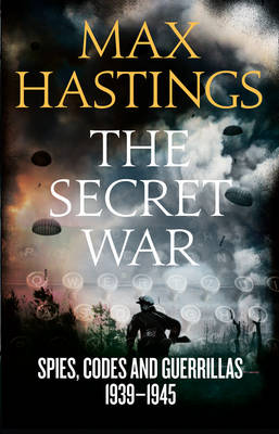 Secret War Spies, Codes and Guerrillas 1939-1945 by Sir Max Hastings