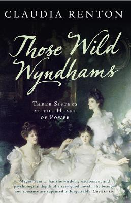 Those Wild Wyndhams Three Sisters at the Heart of Power by Claudia Renton