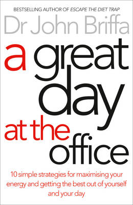 A Great Day at the Office Maximise Your Energy and Get More Done More Easily by John Briffa