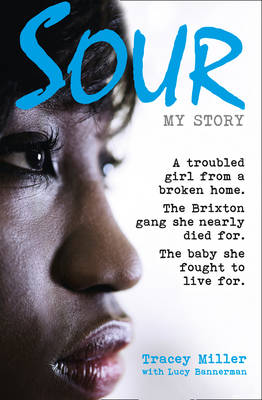 Sour: My Story A Troubled Girl from a Broken Home. the Brixton Gang She Nearly Died for. the Baby She Fought to Live for. by Tracey Miller, Lucy Bannerman
