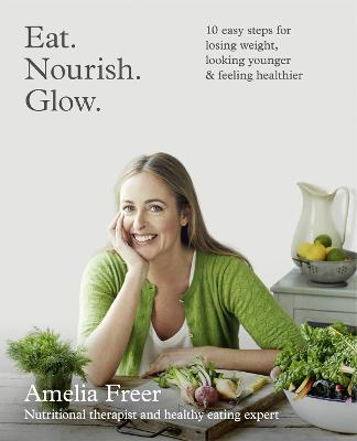 Eat. Nourish. Glow. 10 Easy Steps for Losing Weight, Looking Younger & Feeling Healthier by Amelia Freer