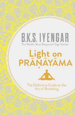 Light on Pranayama The Definitive Guide to the Art of Breathing by B. K. S. Iyengar