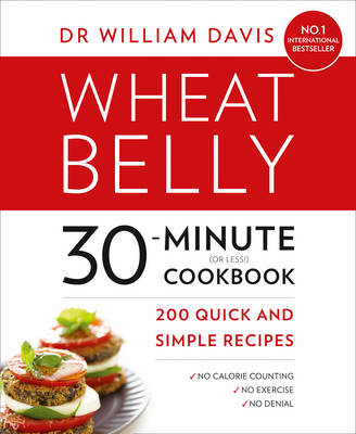 Wheat Belly 30-Minute (or Less!) Cookbook 200 Quick and Simple Recipes by William Davis