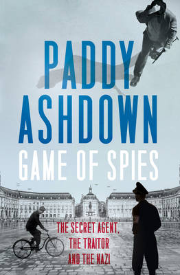 Game of Spies The Secret Agent, the Traitor and the Nazi, Bordeaux 1942-1944 by Paddy Ashdown