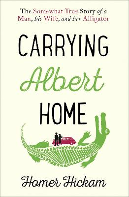 Carrying Albert Home The Somewhat True Story of a Man, His Wife and Her Alligator by Homer Hickam