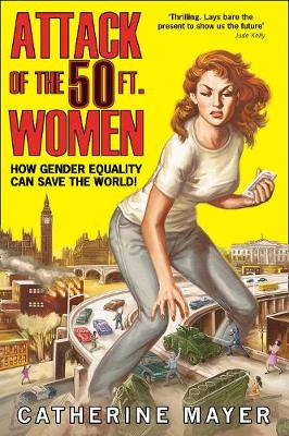 Attack of the Fifty Foot Women How Gender Equality Can Save the World! by Catherine Mayer