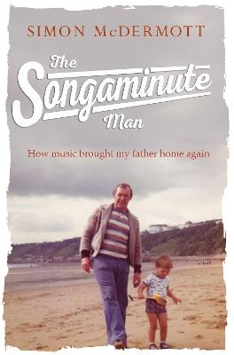 The Songaminute Man How Music Brought My Father Home Again by Simon McDermott