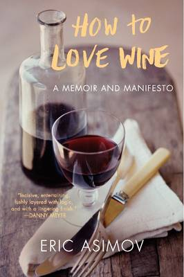 How to Love Wine A Memoir and Manifesto by Eric Asimov