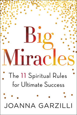 Big Miracles The 11 Spiritual Rules for Ultimate Success by Joanna Garzilli